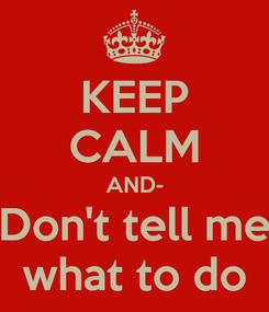 Poster: KEEP CALM AND- Don't tell me what to do