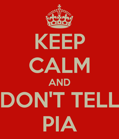 Poster: KEEP CALM AND DON'T TELL PIA