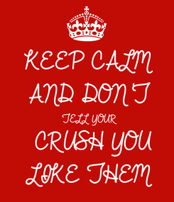 Poster: KEEP CALM AND DON'T  TELL YOUR  CRUSH YOU LIKE THEM
