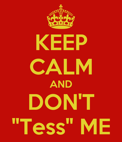 "Poster: KEEP CALM AND DON'T ""Tess"" ME"