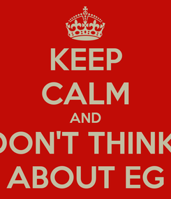 Poster: KEEP CALM AND DON'T THINK  ABOUT EG
