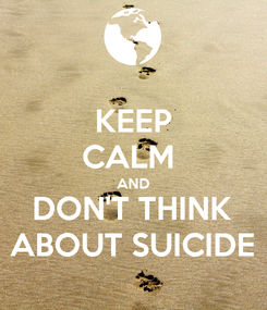 Poster: KEEP CALM  AND DON'T THINK ABOUT SUICIDE