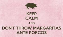 Poster: KEEP CALM AND DON'T THROW MARGARITAS ANTE PORCOS