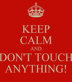 Poster: KEEP CALM AND DON'T TOUCH ANYTHING!