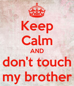 Poster: Keep Calm AND don't touch my brother