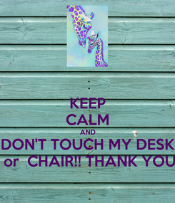Poster: KEEP CALM AND DON'T TOUCH MY DESK  or  CHAIR!! THANK YOU