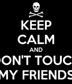 Poster: KEEP CALM AND DON'T TOUCH MY FRIENDS