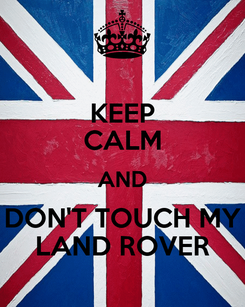 Poster: KEEP CALM AND DON'T TOUCH MY LAND ROVER