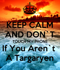 Poster: KEEP CALM AND DON`T TOUCH MY PHONE If You Aren`t  A Targaryen