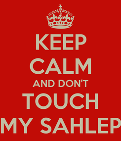 Poster: KEEP CALM AND DON'T TOUCH MY SAHLEP