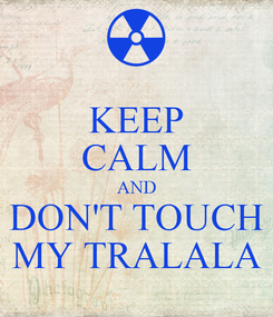 Poster: KEEP CALM AND DON'T TOUCH MY TRALALA
