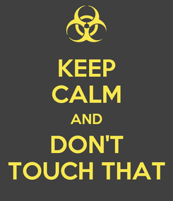 Poster: KEEP CALM AND DON'T TOUCH THAT