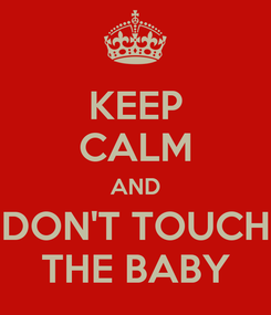 Poster: KEEP CALM AND DON'T TOUCH THE BABY
