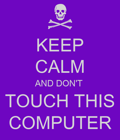 Poster: KEEP CALM AND DON'T  TOUCH THIS COMPUTER