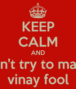 Poster: KEEP CALM AND don't try to make vinay fool