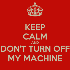 Poster: KEEP CALM AND DON'T TURN OFF MY MACHINE