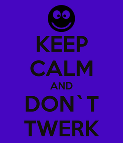 Poster: KEEP CALM AND DON`T TWERK