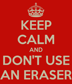 Poster: KEEP CALM AND DON'T USE AN ERASER