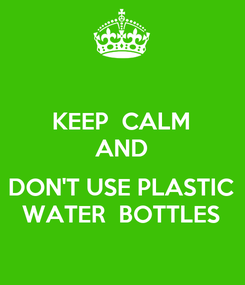 Poster: KEEP  CALM AND  DON'T USE PLASTIC WATER  BOTTLES