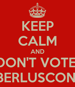 Poster: KEEP CALM AND DON'T VOTE  BERLUSCONI
