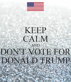 Poster: KEEP CALM AND DON'T VOTE FOR DONALD TRUMP