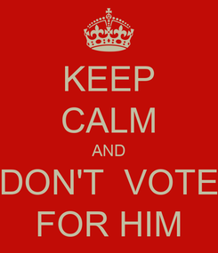 Poster: KEEP CALM AND DON'T  VOTE FOR HIM