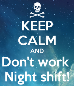 Poster: KEEP CALM AND Don't work  Night shift!