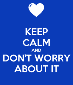 Poster: KEEP CALM AND DON'T WORRY ABOUT IT