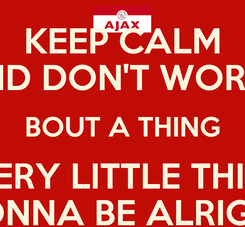 Poster: KEEP CALM AND DON'T WORRY BOUT A THING EVERY LITTLE THING GONNA BE ALRIGHT