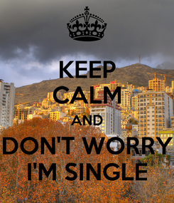 Poster: KEEP CALM AND DON'T WORRY I'M SINGLE