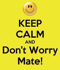Poster: KEEP CALM AND Don't Worry Mate!