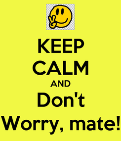 Poster: KEEP CALM AND Don't Worry, mate!
