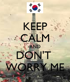 Poster: KEEP CALM AND DON'T  WORRY ME