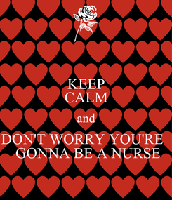 Poster: KEEP CALM and DON'T WORRY YOU'RE    GONNA BE A NURSE