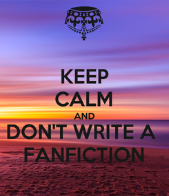 Poster: KEEP CALM AND DON'T WRITE A  FANFICTION