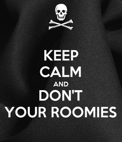 Poster: KEEP CALM AND DON'T YOUR ROOMIES