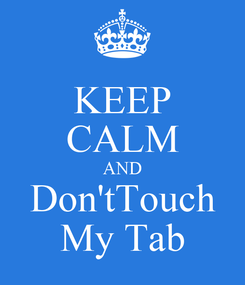 Poster: KEEP CALM AND Don'tTouch My Tab