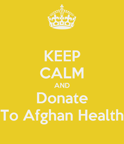 Poster: KEEP CALM AND Donate To Afghan Health