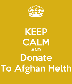 Poster: KEEP CALM AND Donate To Afghan Helth