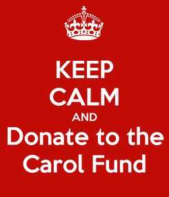 Poster: KEEP CALM AND Donate to the Carol Fund