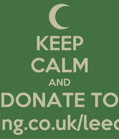 Poster: KEEP CALM AND DONATE TO www.charitygiving.co.uk/leedstosyriaconvoy
