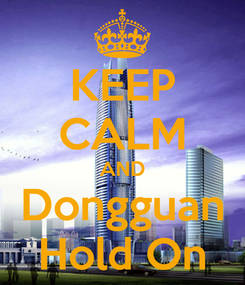 Poster: KEEP CALM AND Dongguan Hold On