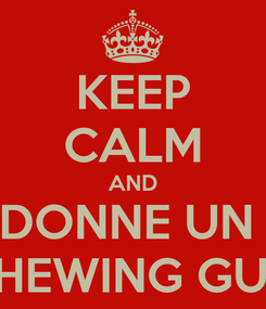 Poster: KEEP CALM AND DONNE UN  CHEWING GUM