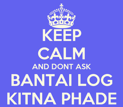 Poster: KEEP CALM AND DONT ASK BANTAI LOG KITNA PHADE