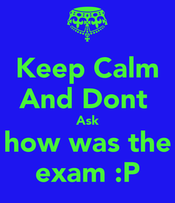 Poster: Keep Calm And Dont  Ask how was the exam :P