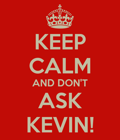 Poster: KEEP CALM AND DON'T ASK KEVIN!