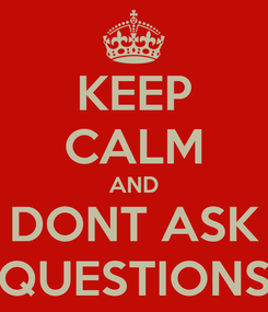 Poster: KEEP CALM AND DONT ASK QUESTIONS