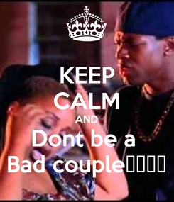 Poster: KEEP CALM AND Dont be a  Bad couple😍😍😔😍