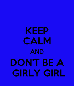 Poster: KEEP CALM AND DON'T BE A  GIRLY GIRL