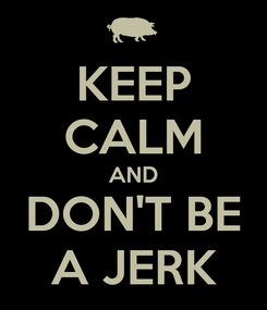 Poster: KEEP CALM AND DON'T BE A JERK